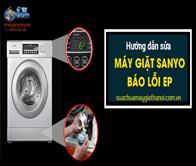 Hướng dẫn sửa máy giặt Sanyo báo lỗi EP – Đầy đủ và chi tiết